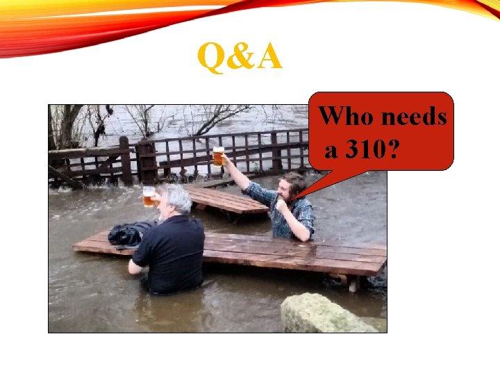 Q&A Who needs a 310?