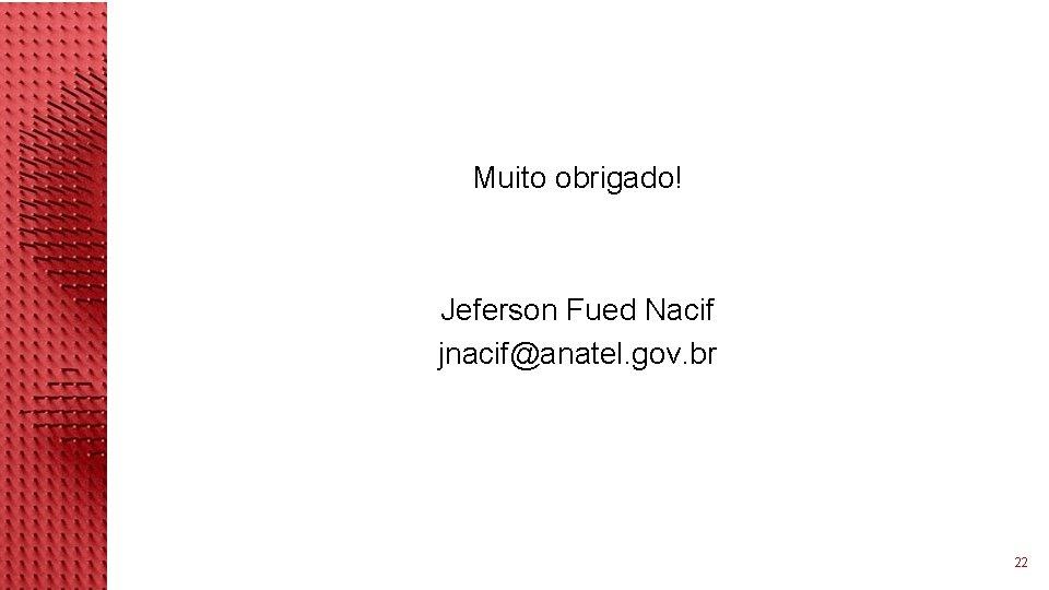 Muito obrigado! Jeferson Fued Nacif jnacif@anatel. gov. br 22
