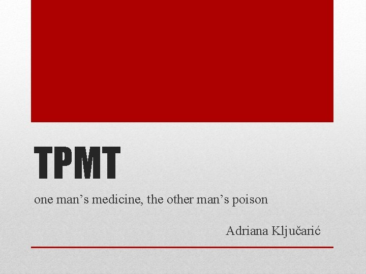 TPMT one man's medicine, the other man's poison Adriana Ključarić