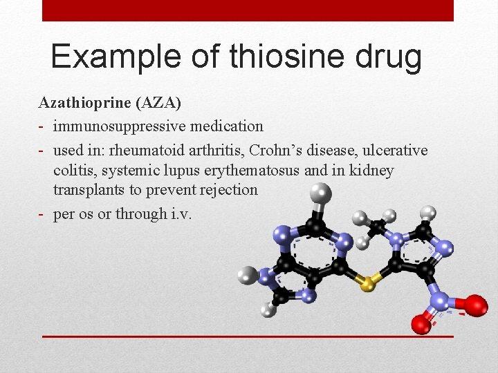 Example of thiosine drug Azathioprine (AZA) - immunosuppressive medication - used in: rheumatoid arthritis,