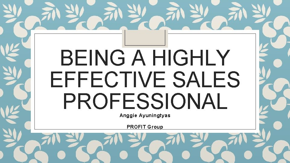 BEING A HIGHLY EFFECTIVE SALES PROFESSIONAL Anggie Ayuningtyas PROFIT Group