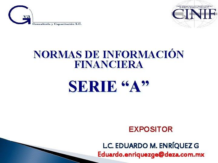 """NORMAS DE INFORMACIÓN FINANCIERA SERIE """"A"""" EXPOSITOR L. C. EDUARDO M. ENRÍQUEZ G Eduardo."""