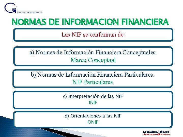 NORMAS DE INFORMACION FINANCIERA Las NIF se conforman de: a) Normas de Información Financiera