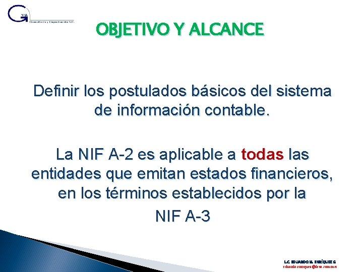 OBJETIVO Y ALCANCE Definir los postulados básicos del sistema de información contable. La NIF