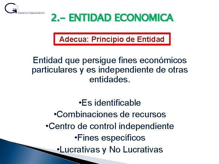 2. - ENTIDAD ECONOMICA Adecua: Principio de Entidad que persigue fines económicos particulares y