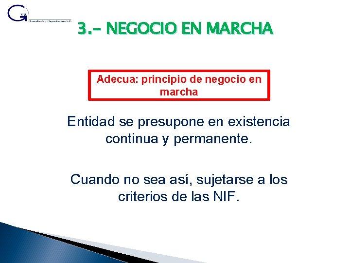 3. - NEGOCIO EN MARCHA Adecua: principio de negocio en marcha Entidad se presupone