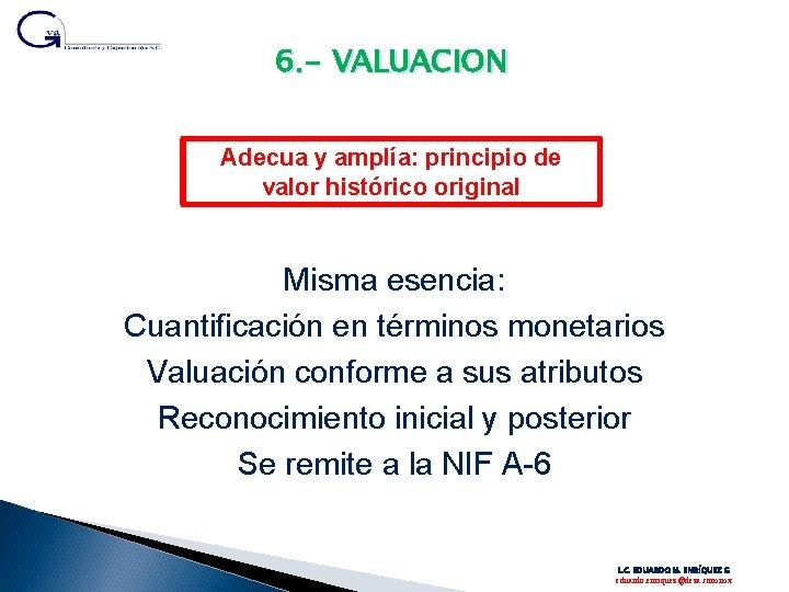 6. - VALUACION Adecua y amplía: principio de valor histórico original Misma esencia: Cuantificación
