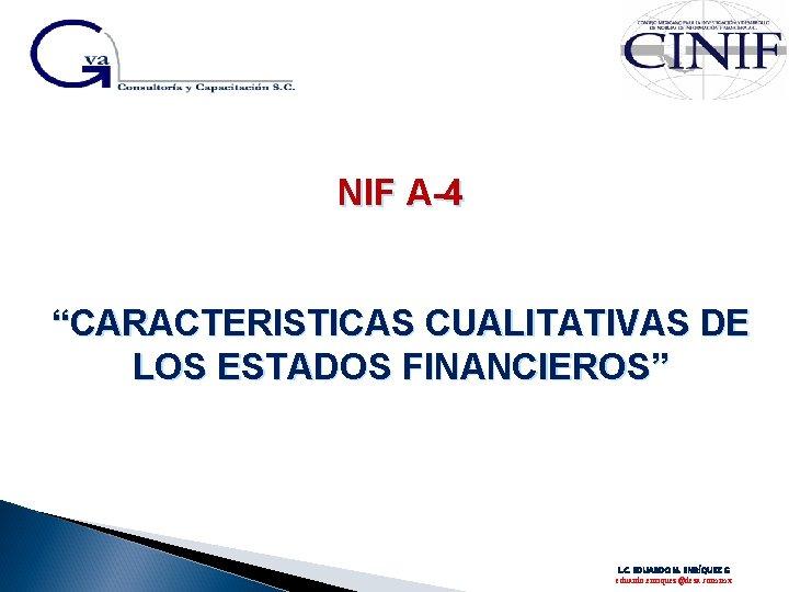 """NIF A-4 """"CARACTERISTICAS CUALITATIVAS DE LOS ESTADOS FINANCIEROS"""" L. C. EDUARDO M. ENRÍQUEZ G"""