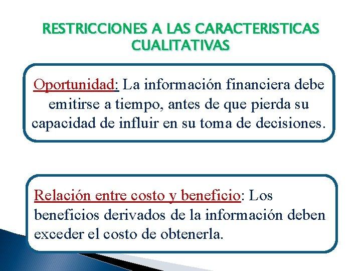 RESTRICCIONES A LAS CARACTERISTICAS CUALITATIVAS Oportunidad: La información financiera debe emitirse a tiempo, antes