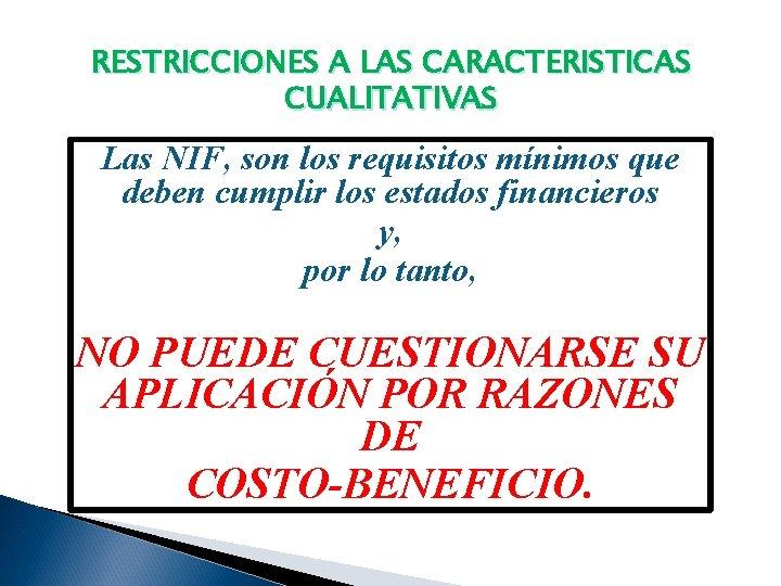 RESTRICCIONES A LAS CARACTERISTICAS CUALITATIVAS Las NIF, son los requisitos mínimos que deben cumplir