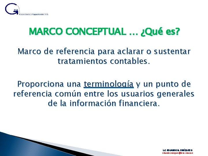 MARCO CONCEPTUAL … ¿Qué es? Marco de referencia para aclarar o sustentar tratamientos contables.