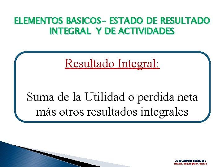 ELEMENTOS BASICOS- ESTADO DE RESULTADO INTEGRAL Y DE ACTIVIDADES Resultado Integral: Suma de la
