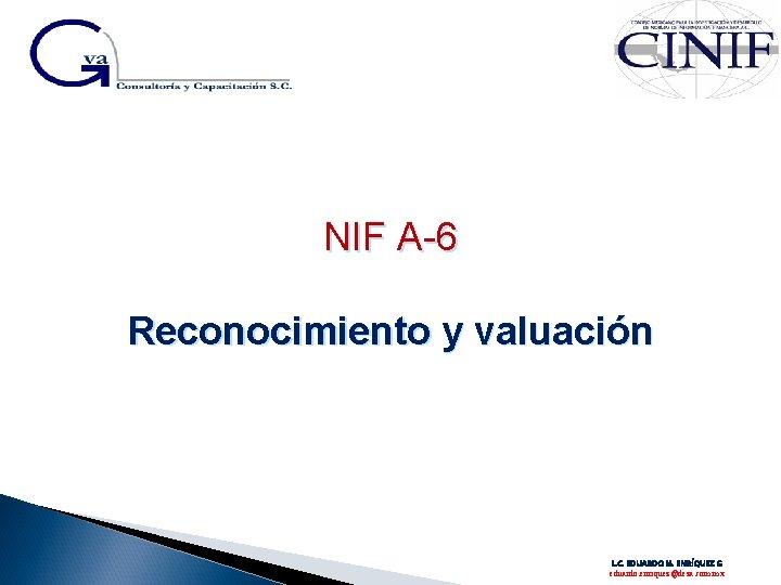 NIF A-6 Reconocimiento y valuación L. C. EDUARDO M. ENRÍQUEZ G eduardo. enriquez@deza. com.