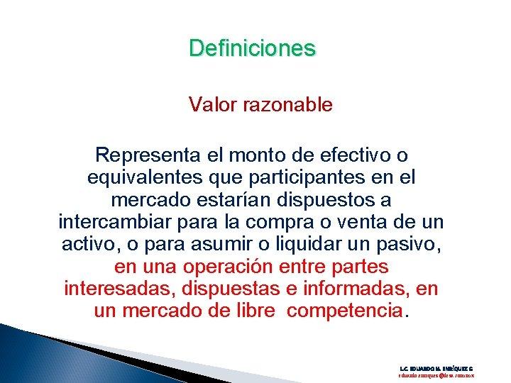 Definiciones Valor razonable Representa el monto de efectivo o equivalentes que participantes en el