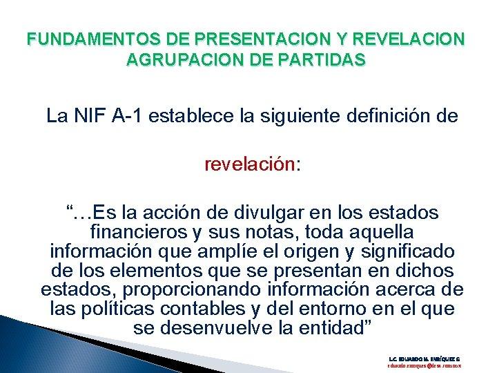 FUNDAMENTOS DE PRESENTACION Y REVELACION AGRUPACION DE PARTIDAS La NIF A-1 establece la siguiente