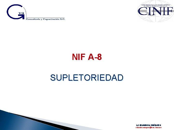 NIF A-8 SUPLETORIEDAD L. C. EDUARDO M. ENRÍQUEZ G eduardo. enriquez@deza. com. mx
