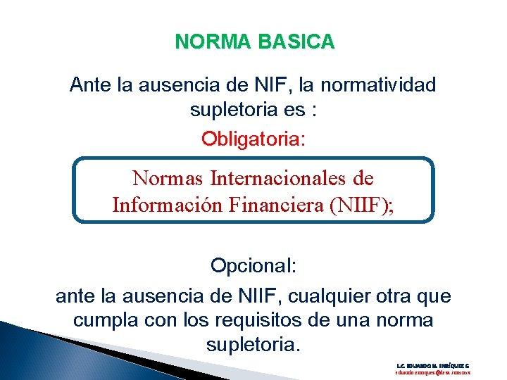 NORMA BASICA Ante la ausencia de NIF, la normatividad supletoria es : Obligatoria: Normas