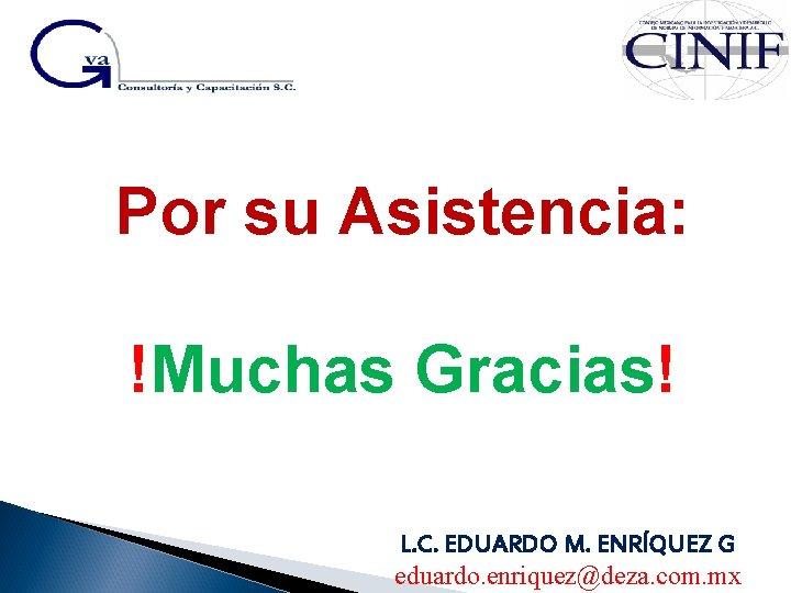 Por su Asistencia: !Muchas Gracias! L. C. EDUARDO M. ENRÍQUEZ G eduardo. enriquez@deza. com.