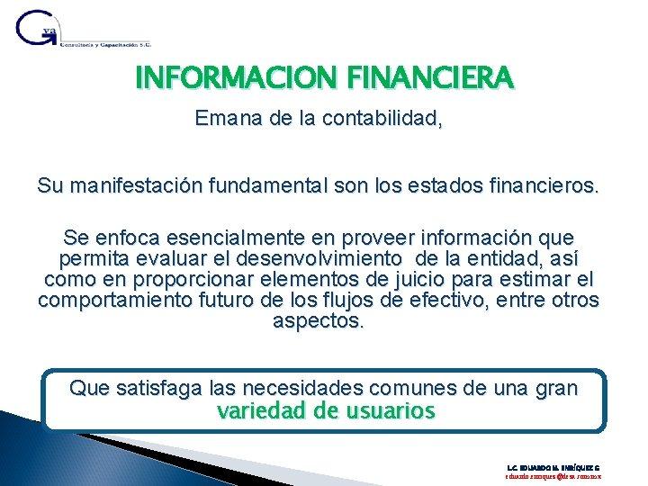 INFORMACION FINANCIERA Emana de la contabilidad, Su manifestación fundamental son los estados financieros. Se
