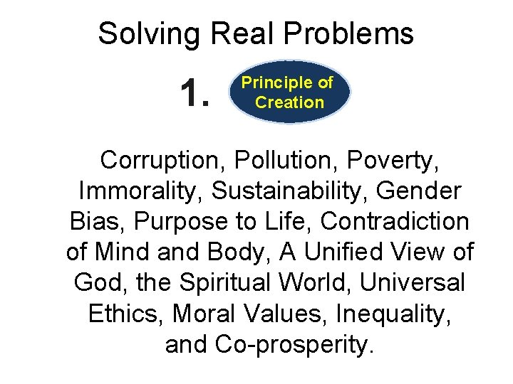 Solving Real Problems 1. Principle of Creation Corruption, Pollution, Poverty, Immorality, Sustainability, Gender Bias,
