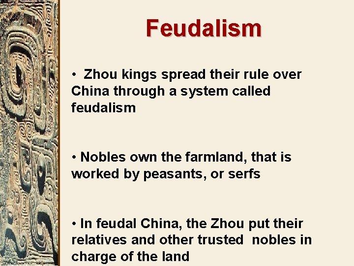 Feudalism • Zhou kings spread their rule over China through a system called feudalism