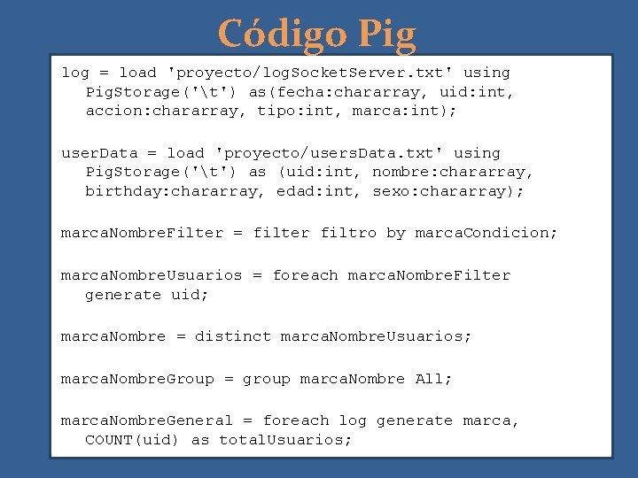 Código Pig log = load 'proyecto/log. Socket. Server. txt' using Pig. Storage('t') as(fecha: chararray,