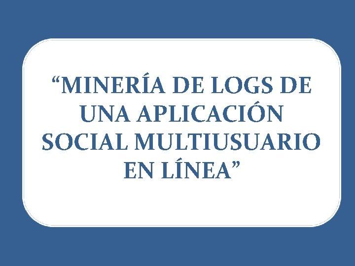 """""""MINERÍA DE LOGS DE UNA APLICACIÓN SOCIAL MULTIUSUARIO EN LÍNEA"""""""