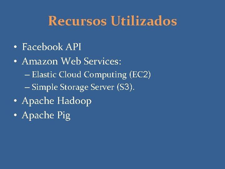 Recursos Utilizados • Facebook API • Amazon Web Services: – Elastic Cloud Computing (EC