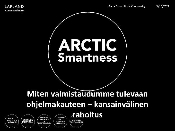 Arctic Smart Rural Community Miten valmistaudumme tulevaan ohjelmakauteen – kansainvälinen rahoitus 3/10/2021