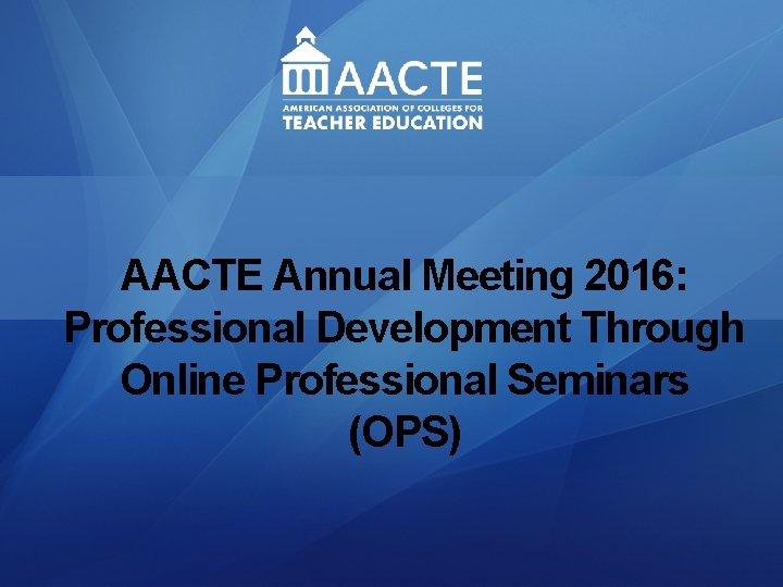 AACTE Annual Meeting 2016: Professional Development Through Online Professional Seminars (OPS)
