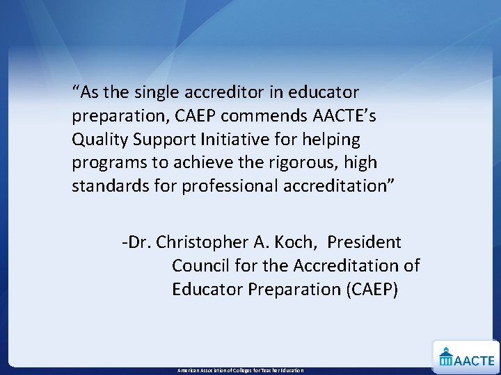 """""""As the single accreditor in educator preparation, CAEP commends AACTE's Quality Support Initiative for"""