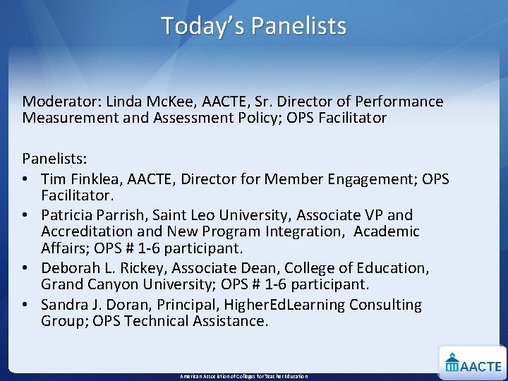 Today's Panelists Moderator: Linda Mc. Kee, AACTE, Sr. Director of Performance Measurement and Assessment