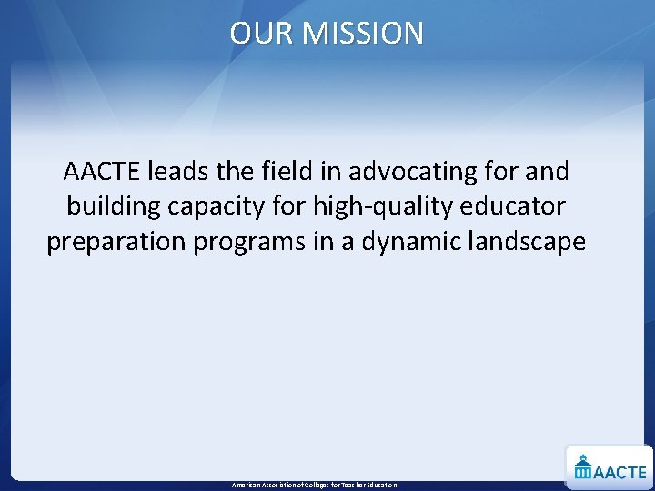 OUR MISSION AACTE leads the field in advocating for and building capacity for high-quality