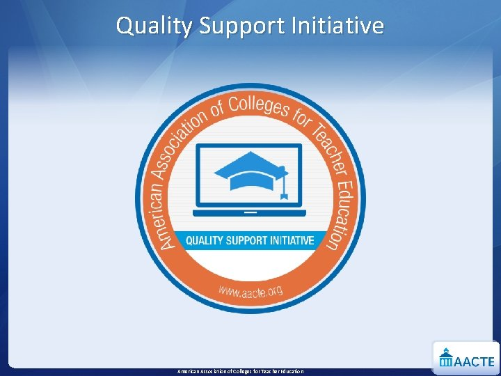 Quality Support Initiative American Association of Colleges for Teacher Education