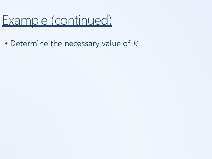 Example (continued) • Determine the necessary value of K