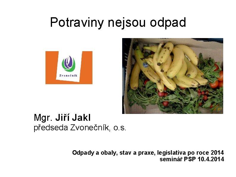Potraviny nejsou odpad Mgr. Jiří Jakl předseda Zvonečník, o. s. Odpady a obaly, stav