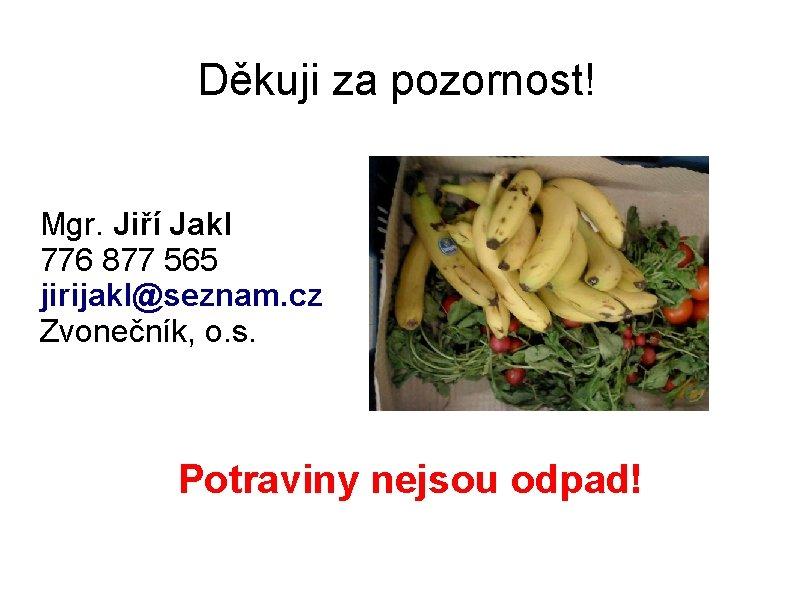 Děkuji za pozornost! Mgr. Jiří Jakl 776 877 565 jirijakl@seznam. cz Zvonečník, o. s.