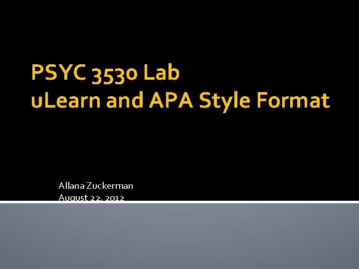 PSYC 3530 Lab u. Learn and APA Style Format Allana Zuckerman August 22, 2012