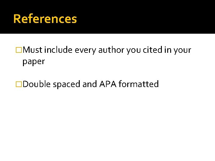 References �Must include every author you cited in your paper �Double spaced and APA