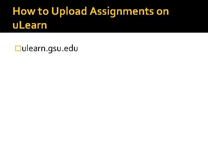 How to Upload Assignments on u. Learn �ulearn. gsu. edu
