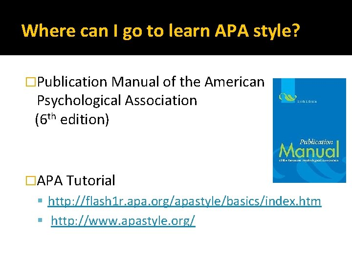 Where can I go to learn APA style? �Publication Manual of the American Psychological