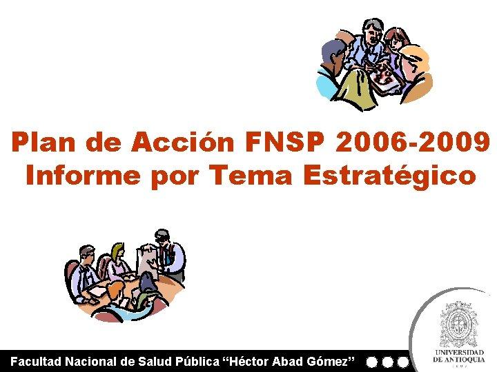 Plan de Acción FNSP 2006 -2009 Informe por Tema Estratégico Facultad Nacional de Salud
