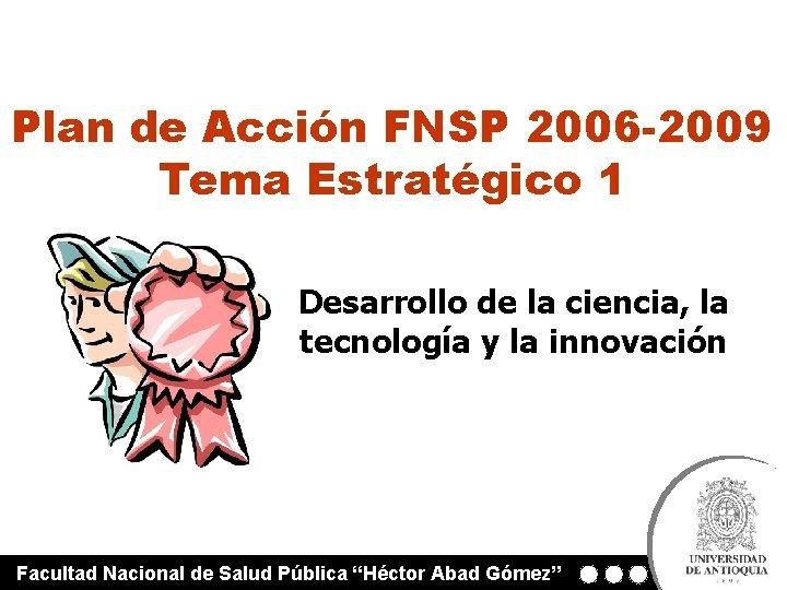 Plan de Acción FNSP 2006 -2009 Tema Estratégico 1 Desarrollo de la ciencia, la