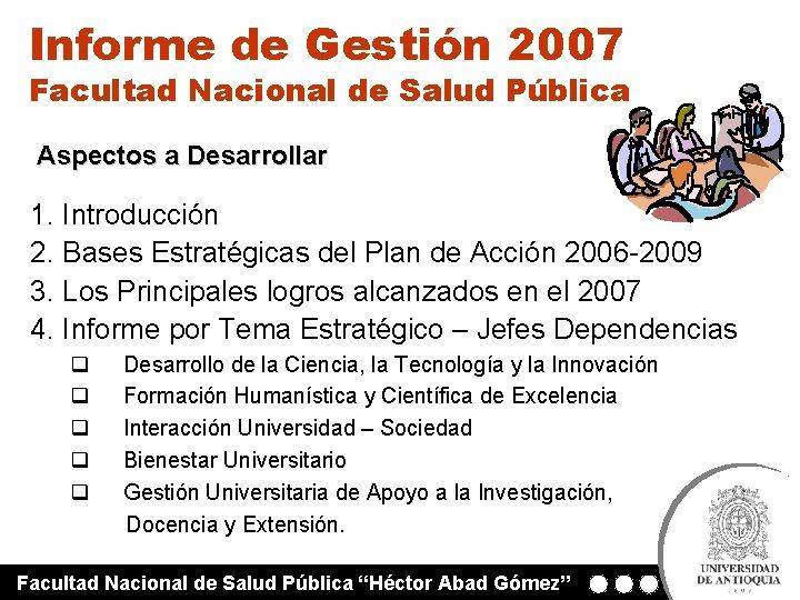 Informe de Gestión 2007 Facultad Nacional de Salud Pública Aspectos a Desarrollar 1. Introducción