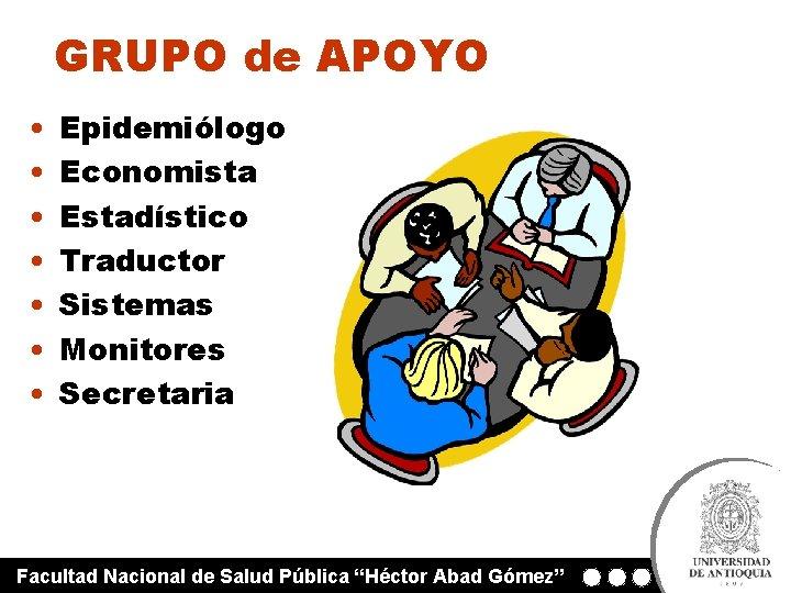 GRUPO de APOYO • • Epidemiólogo Economista Estadístico Traductor Sistemas Monitores Secretaria Facultad Nacional