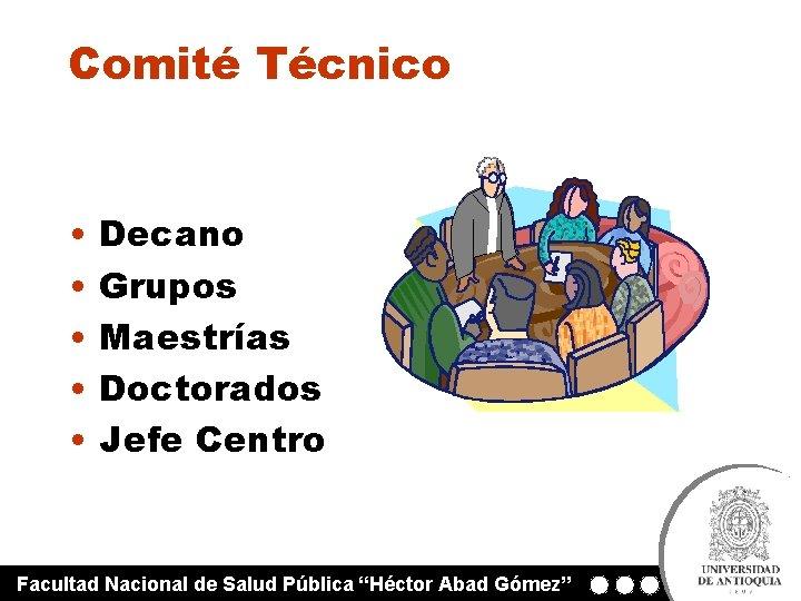Comité Técnico • • • Decano Grupos Maestrías Doctorados Jefe Centro Facultad Nacional de