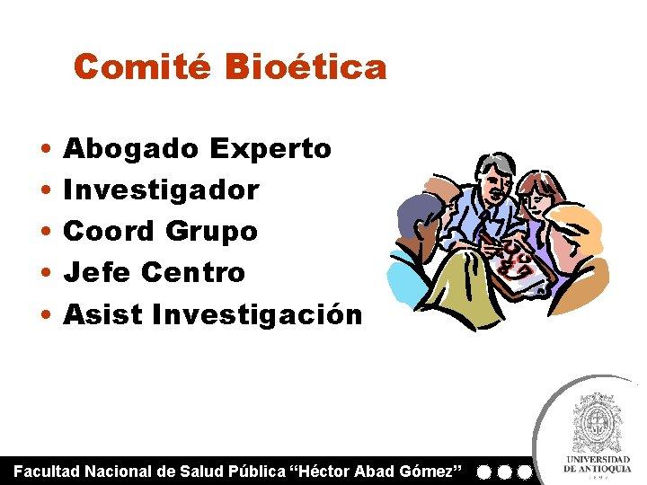 Comité Bioética • • • Abogado Experto Investigador Coord Grupo Jefe Centro Asist Investigación