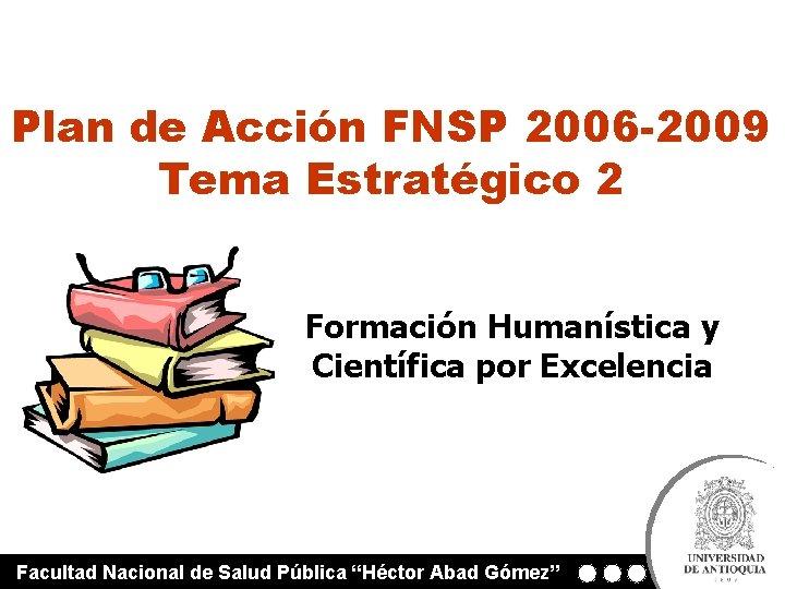 Plan de Acción FNSP 2006 -2009 Tema Estratégico 2 Formación Humanística y Científica por