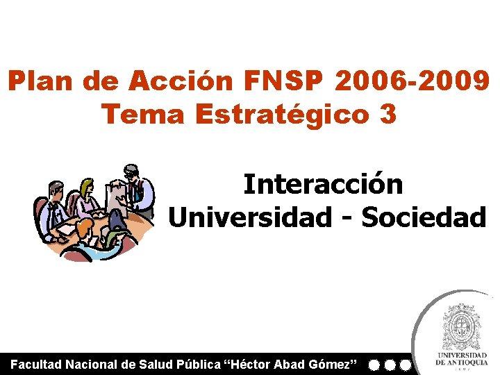 Plan de Acción FNSP 2006 -2009 Tema Estratégico 3 Interacción Universidad - Sociedad Facultad