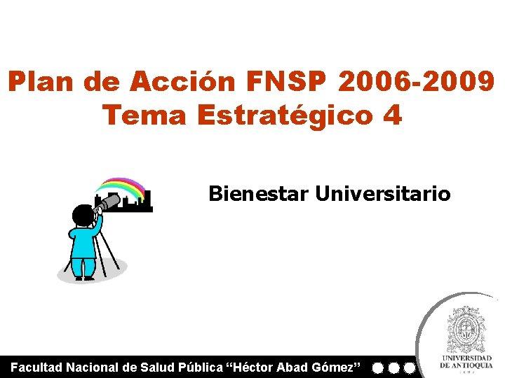 Plan de Acción FNSP 2006 -2009 Tema Estratégico 4 Bienestar Universitario Facultad Nacional de